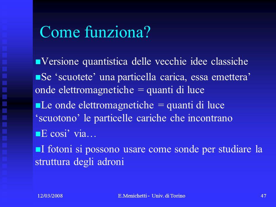 12/03/2008E.Menichetti - Univ. di Torino47 Come funziona? Versione quantistica delle vecchie idee classiche Se scuotete una particella carica, essa em