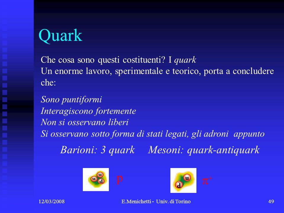 12/03/2008E.Menichetti - Univ. di Torino49 Quark Che cosa sono questi costituenti? I quark Un enorme lavoro, sperimentale e teorico, porta a concluder