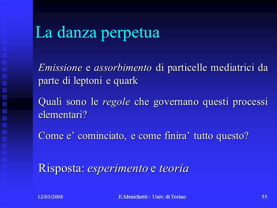 12/03/2008E.Menichetti - Univ. di Torino55 La danza perpetua Emissione e assorbimento di particelle mediatrici da parte di leptoni e quark Quali sono