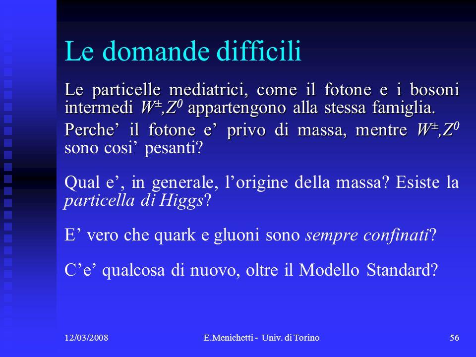 12/03/2008E.Menichetti - Univ. di Torino56 Le domande difficili Le particelle mediatrici, come il fotone e i bosoni intermedi W ±,Z appartengono alla