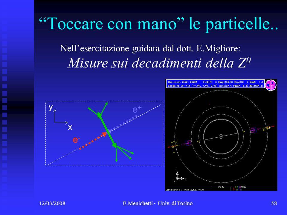 12/03/2008E.Menichetti - Univ. di Torino58 Toccare con mano le particelle.. e-e- e+e+ x y Nellesercitazione guidata dal dott. E.Migliore: Misure sui d