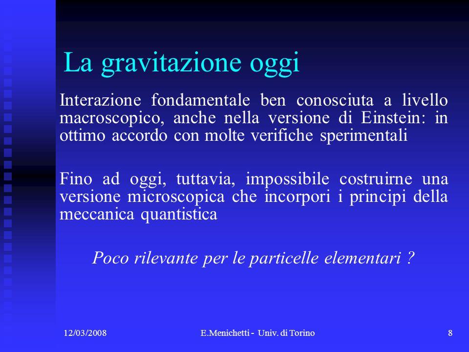 12/03/2008E.Menichetti - Univ. di Torino8 La gravitazione oggi Interazione fondamentale ben conosciuta a livello macroscopico, anche nella versione di