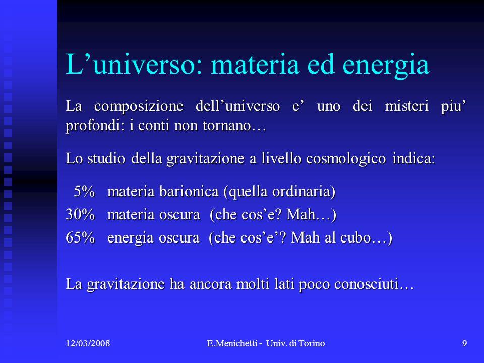 12/03/2008E.Menichetti - Univ. di Torino9 Luniverso: materia ed energia La composizione delluniverso e uno dei misteri piu profondi: i conti non torna