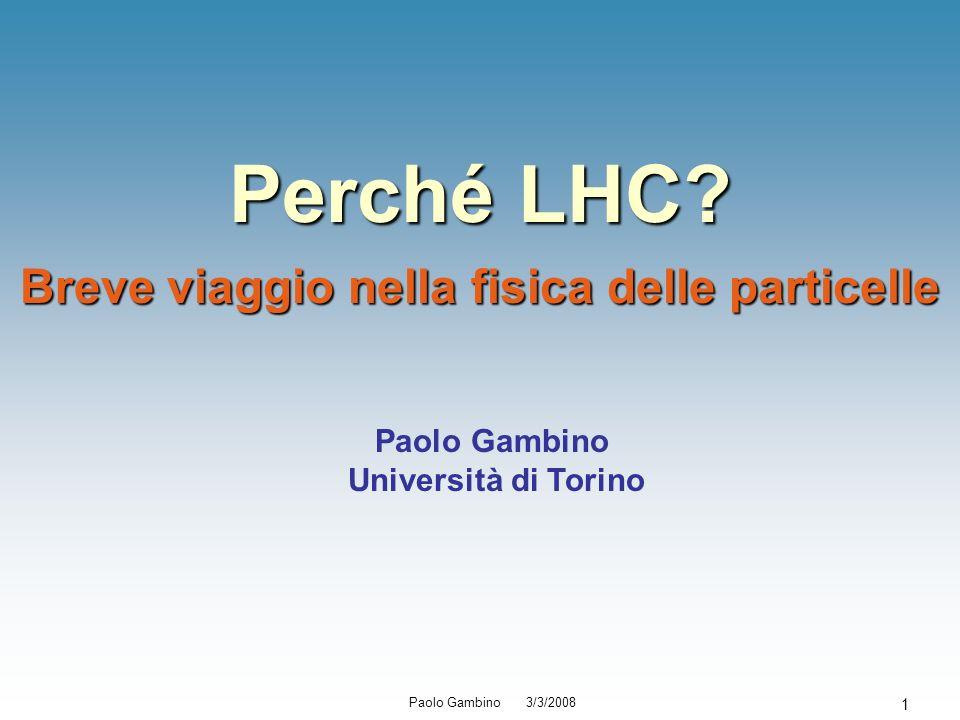 Paolo Gambino 3/3/2008 1 Perché LHC? Breve viaggio nella fisica delle particelle Paolo Gambino Università di Torino