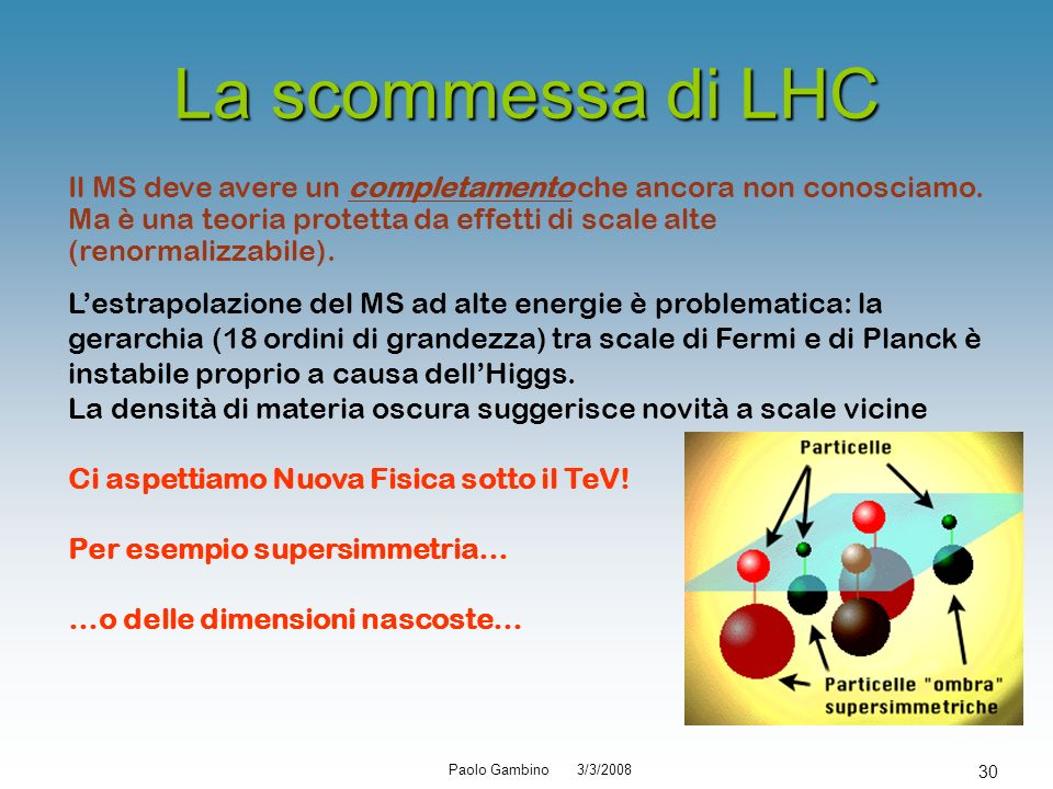 Paolo Gambino 3/3/2008 30 La scommessa di LHC Il MS deve avere un completamento che ancora non conosciamo. Ma è una teoria protetta da effetti di scal