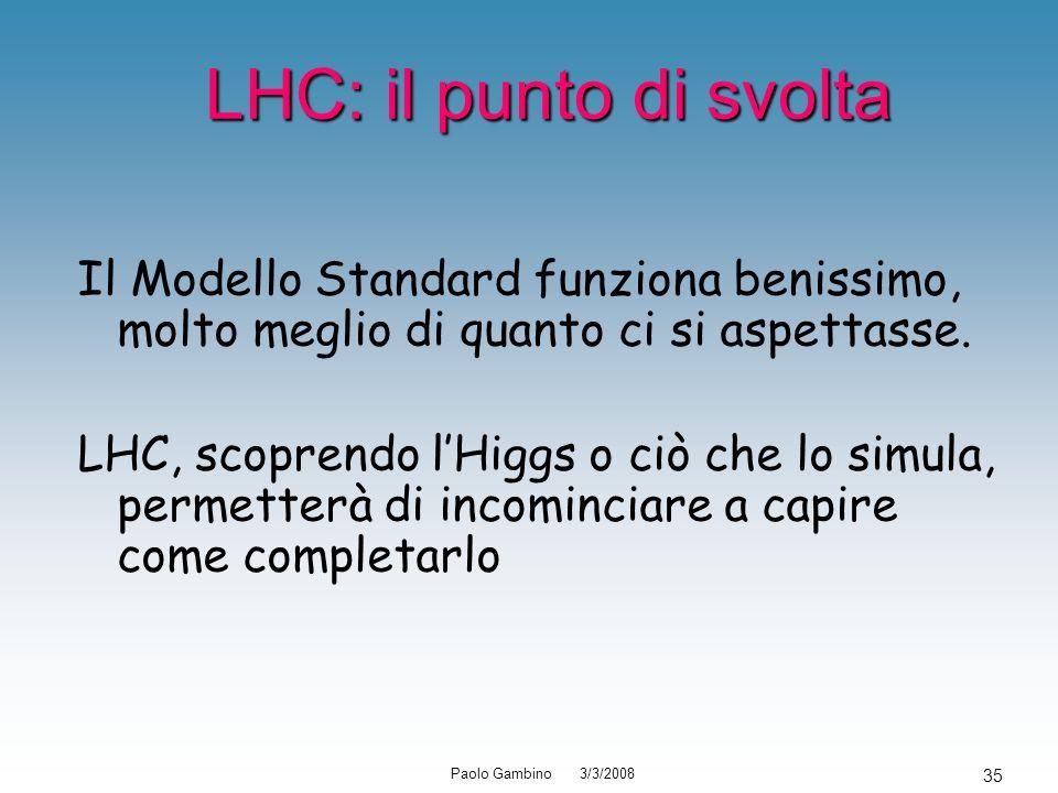 Paolo Gambino 3/3/2008 35 LHC: il punto di svolta LHC: il punto di svolta Il Modello Standard funziona benissimo, molto meglio di quanto ci si aspetta