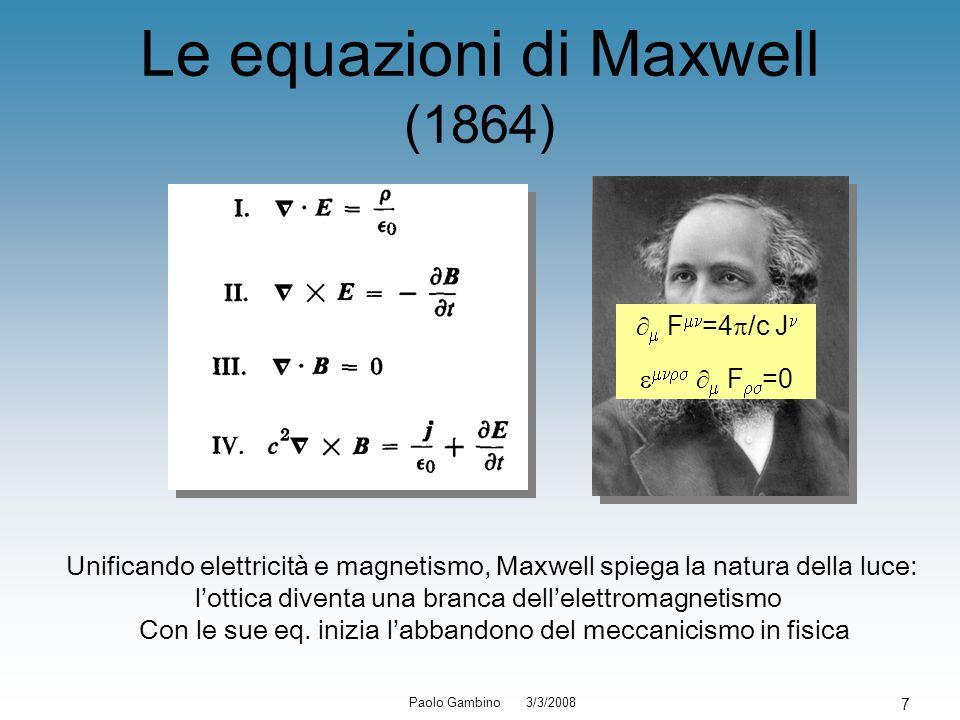 Paolo Gambino 3/3/2008 7 Le equazioni di Maxwell (1864) Unificando elettricità e magnetismo, Maxwell spiega la natura della luce: lottica diventa una