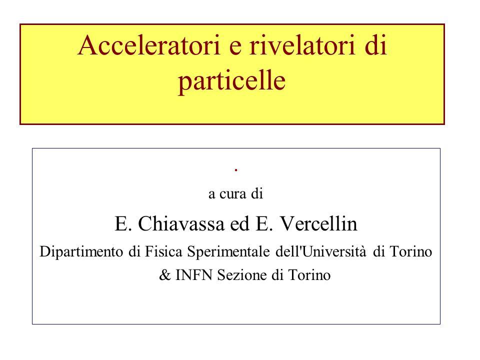 Acceleratori e rivelatori di particelle. a cura di E. Chiavassa ed E. Vercellin Dipartimento di Fisica Sperimentale dell'Università di Torino & INFN S