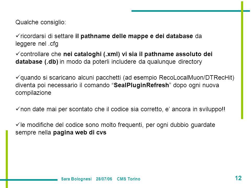 Sara Bolognesi 28/07/06 CMS Torino 12 Qualche consiglio: ricordarsi di settare il pathname delle mappe e dei database da leggere nel.cfg controllare che nei cataloghi (.xml) vi sia il pathname assoluto dei database (.db) in modo da poterli includere da qualunque directory quando si scaricano alcuni pacchetti (ad esempio RecoLocalMuon/DTRecHit) diventa poi necessario il comando SealPluginRefresh dopo ogni nuova compilazione non date mai per scontato che il codice sia corretto, e ancora in sviluppo!.