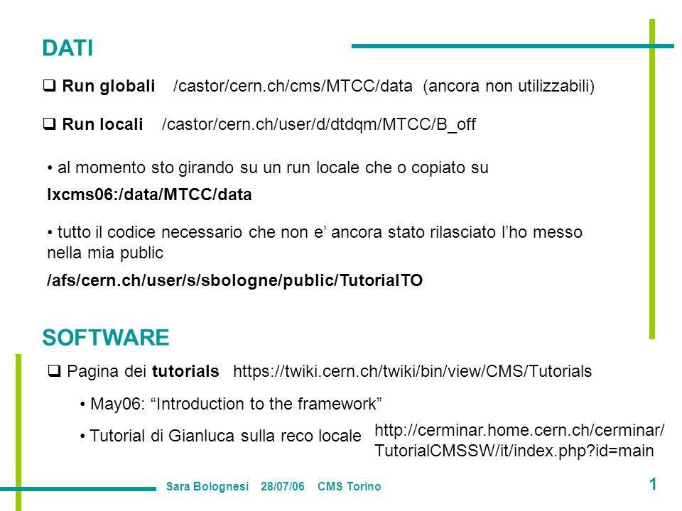 DATI Run locali /castor/cern.ch/user/d/dtdqm/MTCC/B_off Run globali /castor/cern.ch/cms/MTCC/data (ancora non utilizzabili) al momento sto girando su un run locale che o copiato su tutto il codice necessario che non e ancora stato rilasciato lho messo nella mia public lxcms06:/data/MTCC/data /afs/cern.ch/user/s/sbologne/public/TutorialTO SOFTWARE Pagina dei tutorials https://twiki.cern.ch/twiki/bin/view/CMS/Tutorials May06: Introduction to the framework Tutorial di Gianluca sulla reco locale http://cerminar.home.cern.ch/cerminar/ TutorialCMSSW/it/index.php id=main Sara Bolognesi 28/07/06 CMS Torino 1