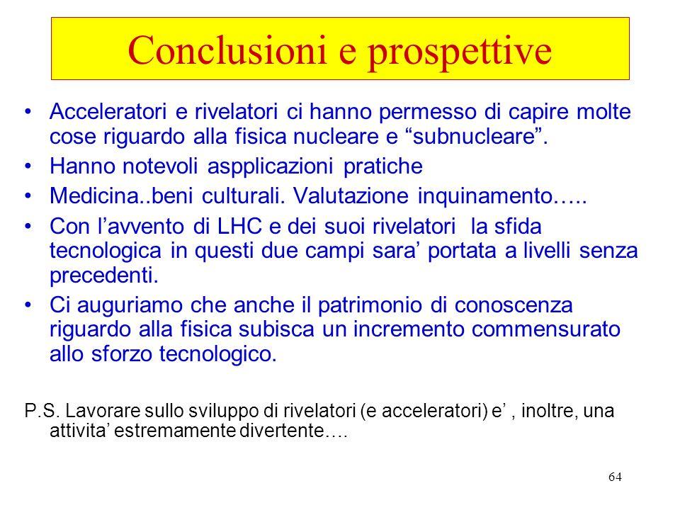 64 Conclusioni e prospettive Acceleratori e rivelatori ci hanno permesso di capire molte cose riguardo alla fisica nucleare e subnucleare. Hanno notev