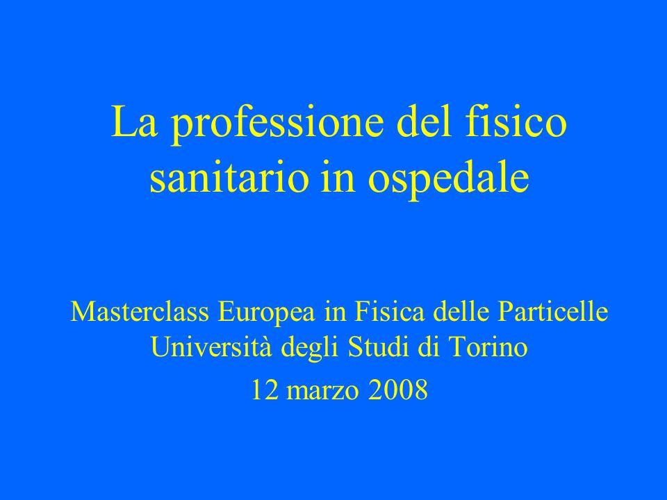 La professione del fisico sanitario in ospedale Masterclass Europea in Fisica delle Particelle Università degli Studi di Torino 12 marzo 2008