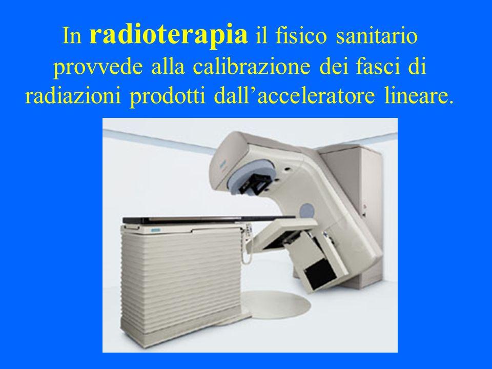 In radioterapia il fisico sanitario provvede alla calibrazione dei fasci di radiazioni prodotti dallacceleratore lineare.