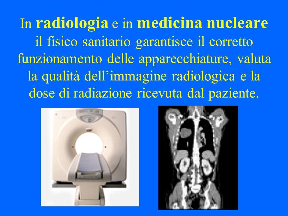 In radiologia e in medicina nucleare il fisico sanitario garantisce il corretto funzionamento delle apparecchiature, valuta la qualità dellimmagine radiologica e la dose di radiazione ricevuta dal paziente.