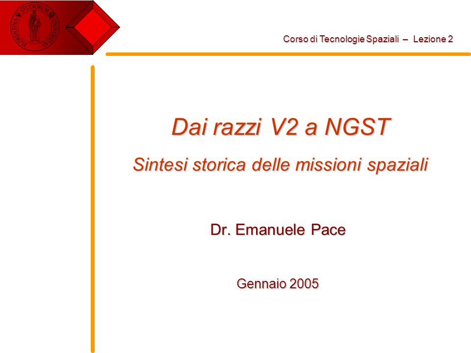 Dai razzi V2 a NGST Sintesi storica delle missioni spaziali Dr. Emanuele Pace Gennaio 2005 Corso di Tecnologie Spaziali – Lezione 2