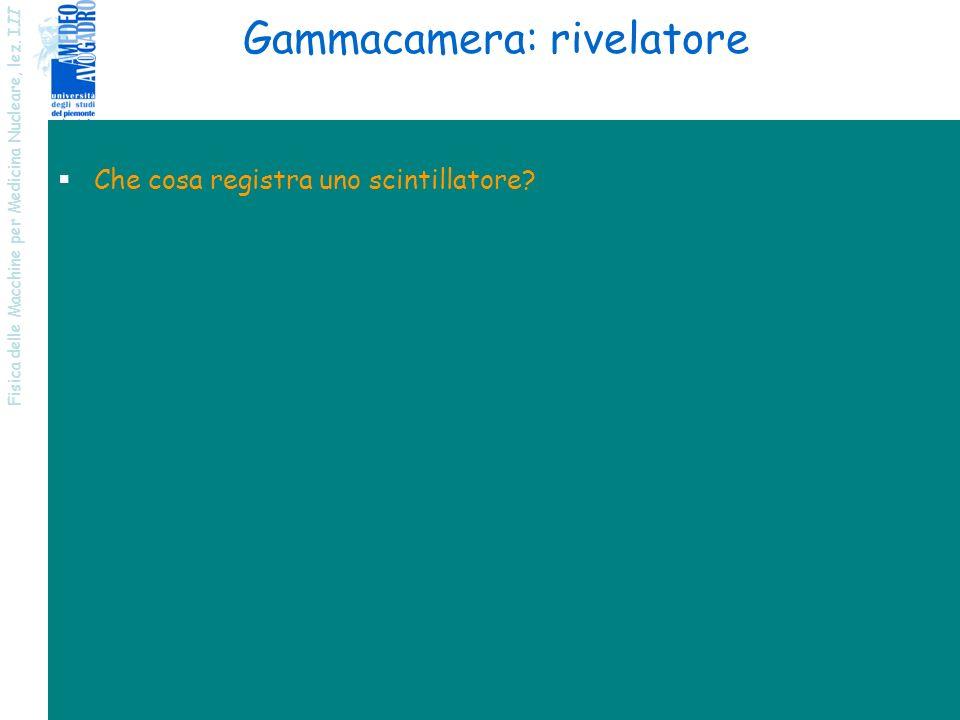 Fisica delle Macchine per Medicina Nucleare, lez. I II 6 Gammacamera: rivelatore Che cosa registra uno scintillatore?