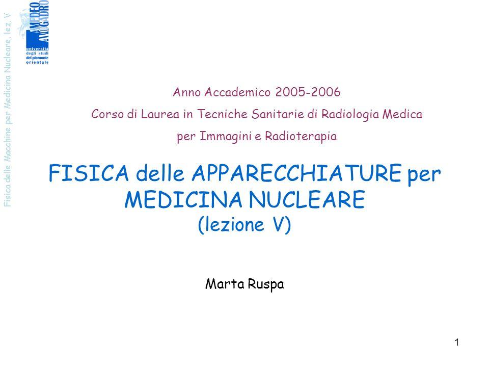 Fisica delle Macchine per Medicina Nucleare, lez. V 1 FISICA delle APPARECCHIATURE per MEDICINA NUCLEARE (lezione V) Anno Accademico 2005-2006 Corso d