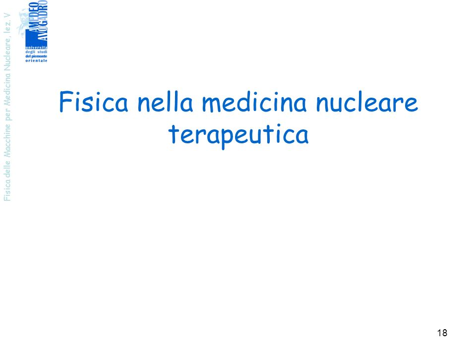 Fisica delle Macchine per Medicina Nucleare, lez. V 18 Fisica nella medicina nucleare terapeutica