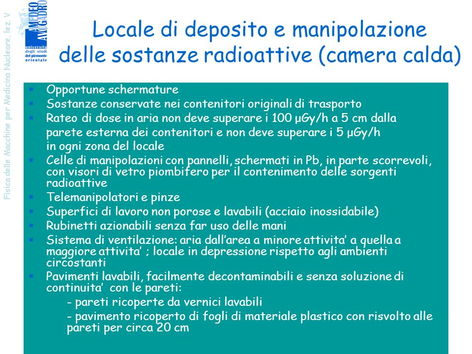Fisica delle Macchine per Medicina Nucleare, lez. V 33 Locale di deposito e manipolazione delle sostanze radioattive (camera calda) Opportune schermat