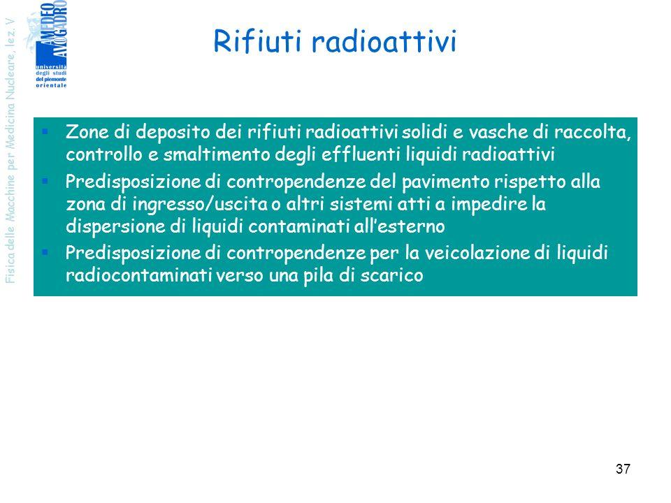 Fisica delle Macchine per Medicina Nucleare, lez. V 37 Rifiuti radioattivi Zone di deposito dei rifiuti radioattivi solidi e vasche di raccolta, contr
