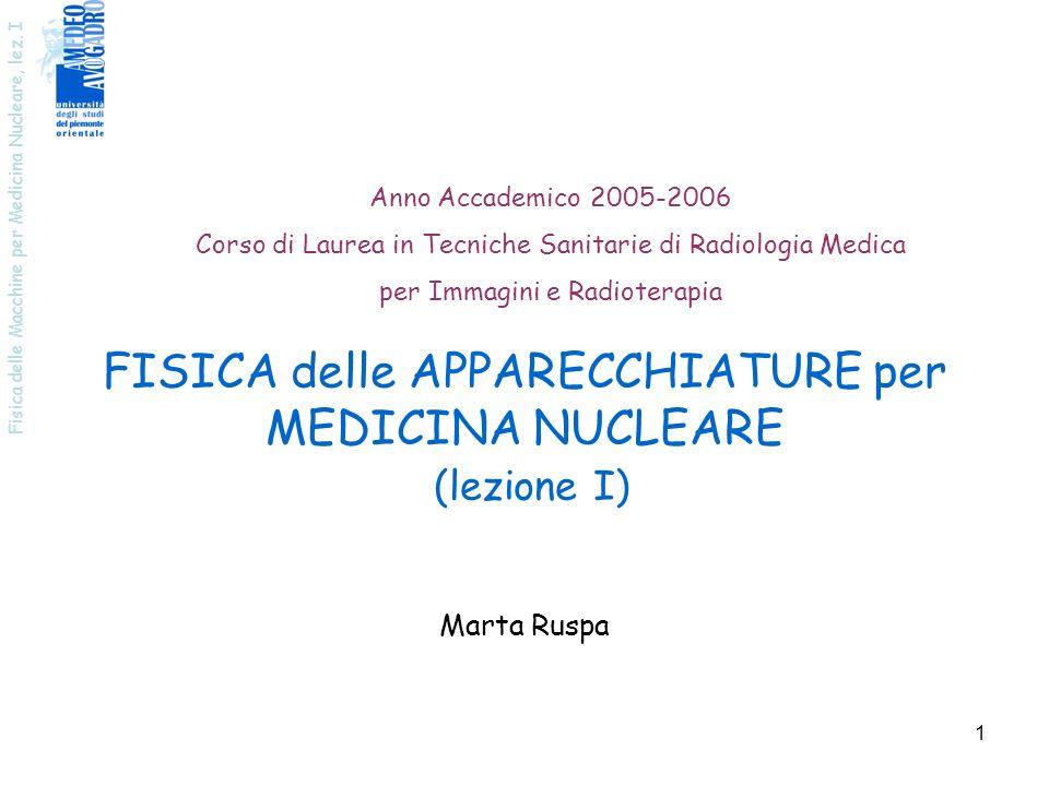 Fisica delle Macchine per Medicina Nucleare, lez. I 1 FISICA delle APPARECCHIATURE per MEDICINA NUCLEARE (lezione I) Marta Ruspa Anno Accademico 2005-