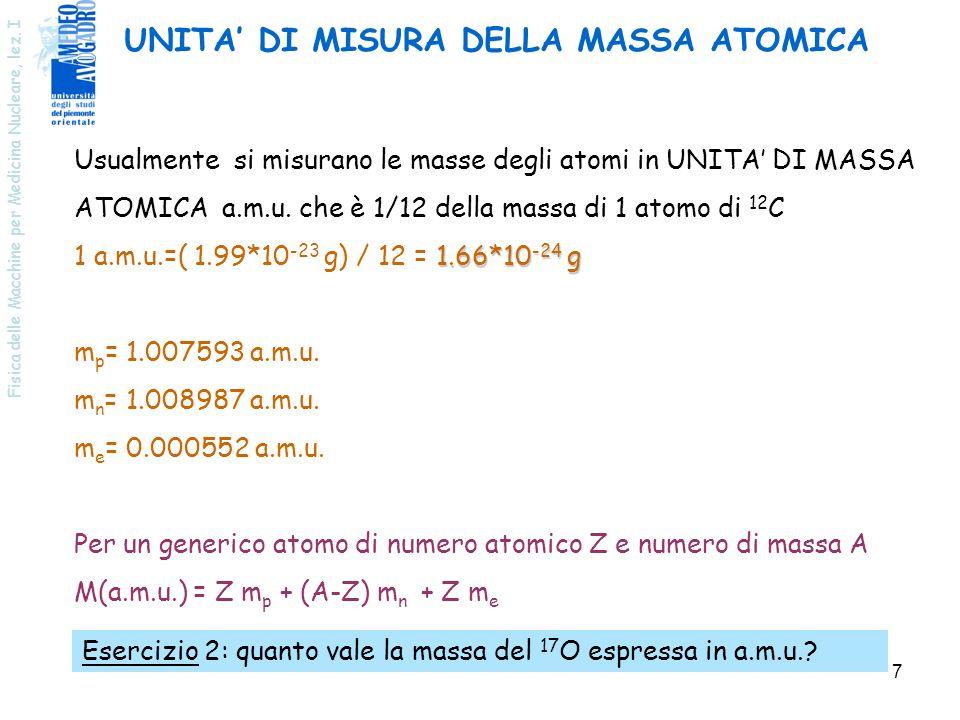 Fisica delle Macchine per Medicina Nucleare, lez. I 7 UNITA DI MISURA DELLA MASSA ATOMICA Usualmente si misurano le masse degli atomi in UNITA DI MASS