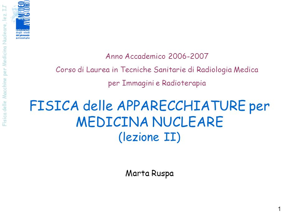 Fisica delle Macchine per Medicina Nucleare, lez. I I 1 FISICA delle APPARECCHIATURE per MEDICINA NUCLEARE (lezione II) Anno Accademico 2006-2007 Cors