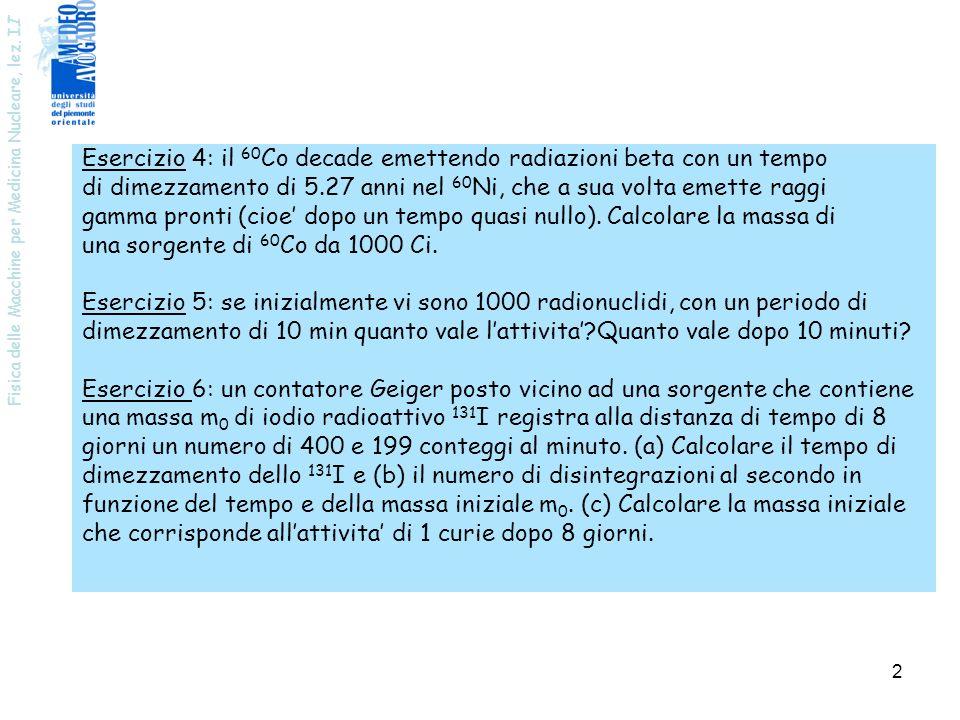 Fisica delle Macchine per Medicina Nucleare, lez. I I 2 Esercizio 4: il 60 Co decade emettendo radiazioni beta con un tempo di dimezzamento di 5.27 an