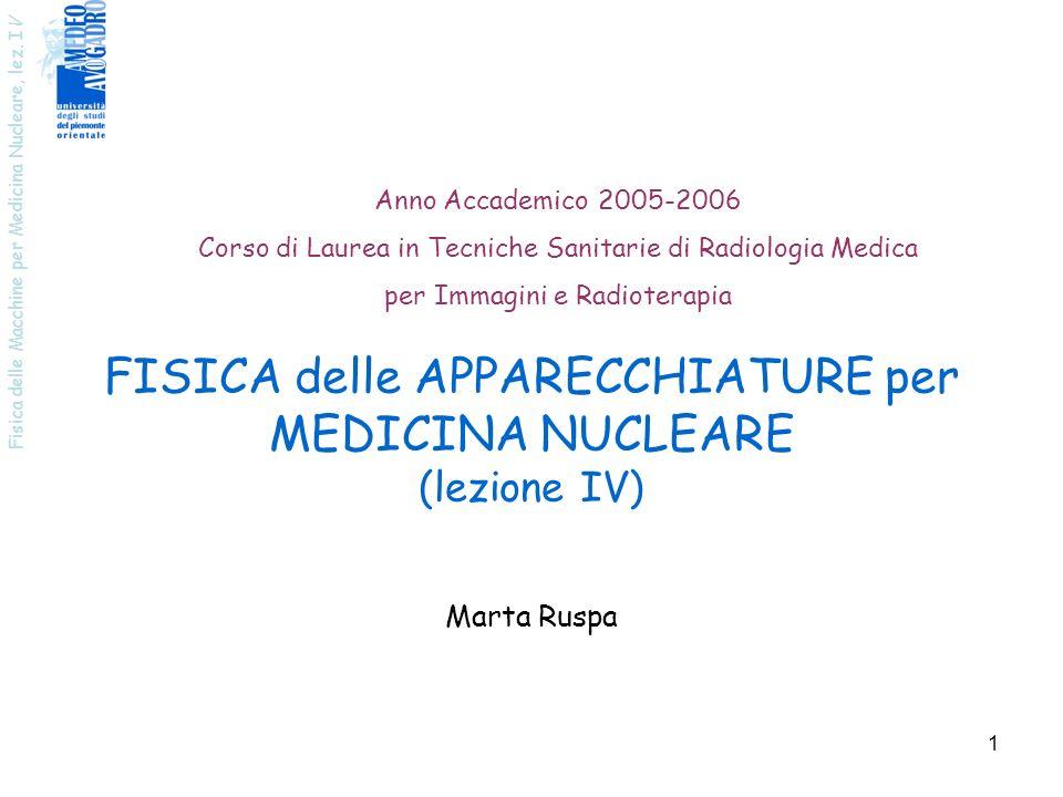 Fisica delle Macchine per Medicina Nucleare, lez. I V 1 FISICA delle APPARECCHIATURE per MEDICINA NUCLEARE (lezione IV) Anno Accademico 2005-2006 Cors