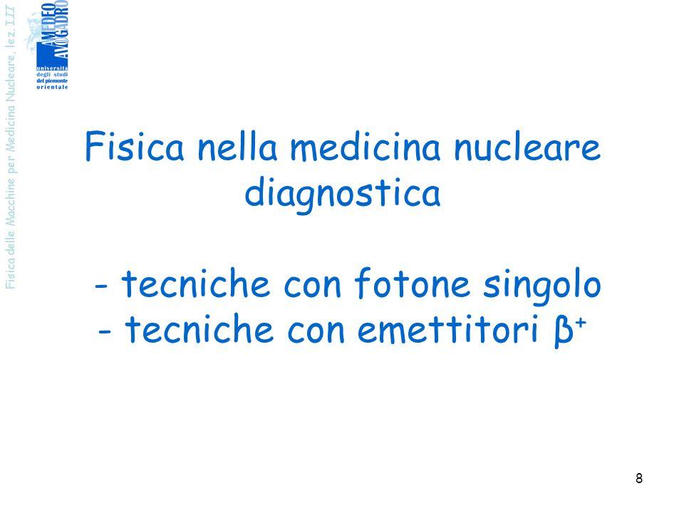 Fisica delle Macchine per Medicina Nucleare, lez. I II 8 Fisica nella medicina nucleare diagnostica - tecniche con fotone singolo - tecniche con emett