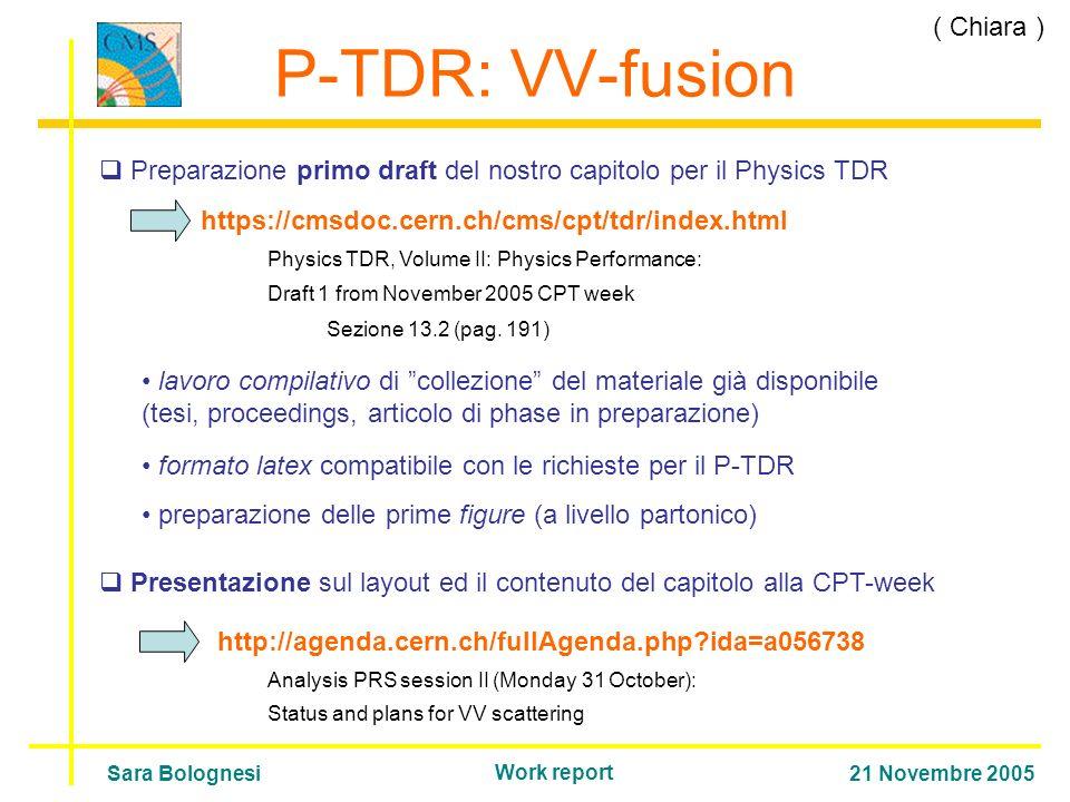 P-TDR: VV-fusion Preparazione primo draft del nostro capitolo per il Physics TDR https://cmsdoc.cern.ch/cms/cpt/tdr/index.html lavoro compilativo di collezione del materiale già disponibile (tesi, proceedings, articolo di phase in preparazione) formato latex compatibile con le richieste per il P-TDR preparazione delle prime figure (a livello partonico) Presentazione sul layout ed il contenuto del capitolo alla CPT-week Sara Bolognesi21 Novembre 2005 Work report Physics TDR, Volume II: Physics Performance: Draft 1 from November 2005 CPT week Sezione 13.2 (pag.