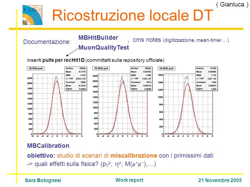 Ricostruzione locale DT Documentazione: MBHitBuilder MuonQualityTest MBCalibration inseriti pulls per recHit1D (committatti sulla repository ufficiale) obiettivo: studio di scenari di miscalibrazione con i primissimi dati -> quali effetti sulla fisica.