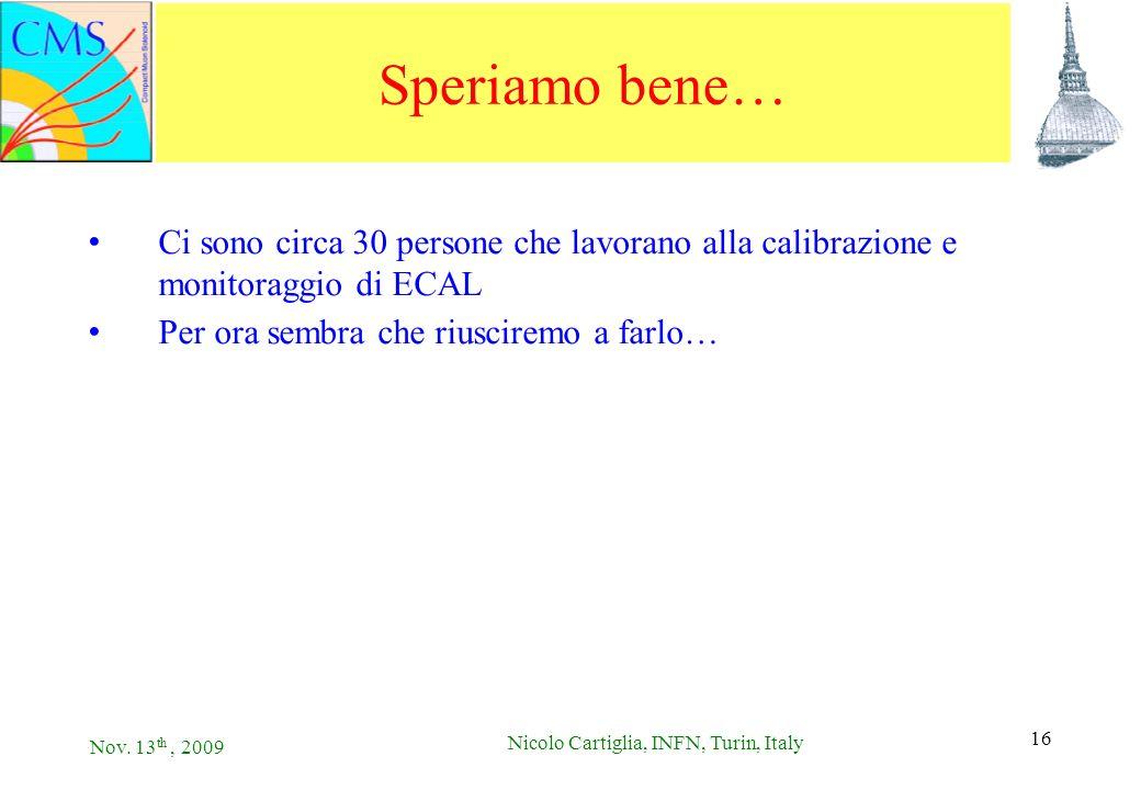 Nov. 13 th, 2009 Nicolo Cartiglia, INFN, Turin, Italy 16 Speriamo bene… Ci sono circa 30 persone che lavorano alla calibrazione e monitoraggio di ECAL