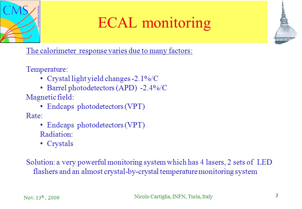 Nov. 13 th, 2009 Nicolo Cartiglia, INFN, Turin, Italy 3 3 ECAL monitoring The calorimeter response varies due to many factors: Temperature: Crystal li