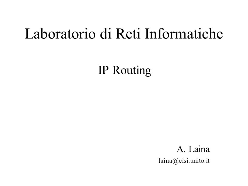 Laboratorio di Reti Informatiche IP Routing A. Laina laina@cisi.unito.it