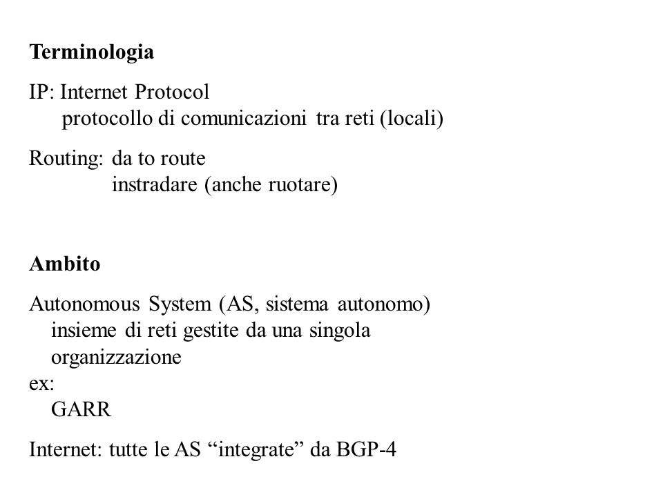 Terminologia IP: Internet Protocol protocollo di comunicazioni tra reti (locali) Routing: da to route instradare (anche ruotare) Ambito Autonomous System (AS, sistema autonomo) insieme di reti gestite da una singola organizzazione ex: GARR Internet: tutte le AS integrate da BGP-4
