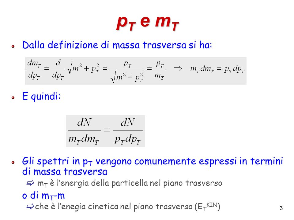 3 p T e m T Dalla definizione di massa trasversa si ha: E quindi: Gli spettri in p T vengono comunemente espressi in termini di massa trasversa m T è
