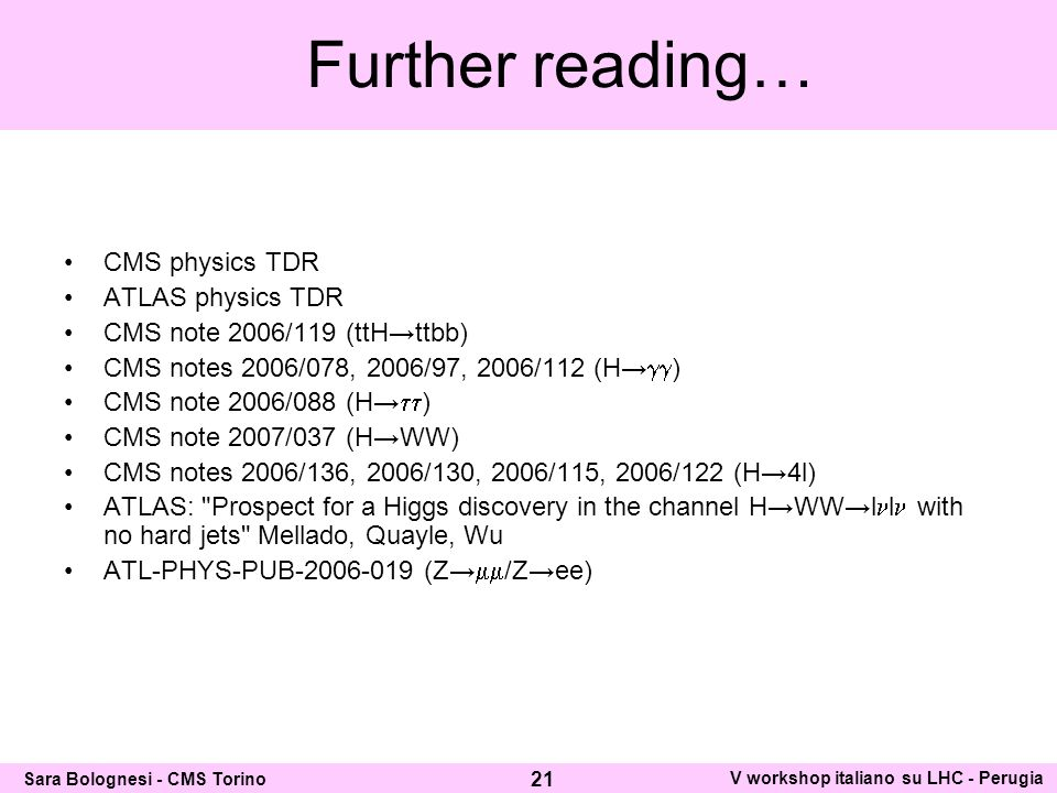 Further reading… CMS physics TDR ATLAS physics TDR CMS note 2006/119 (ttHttbb) CMS notes 2006/078, 2006/97, 2006/112 (H ) CMS note 2006/088 (H ) CMS note 2007/037 (HWW) CMS notes 2006/136, 2006/130, 2006/115, 2006/122 (H4l) ATLAS: Prospect for a Higgs discovery in the channel HWWl l with no hard jets Mellado, Quayle, Wu ATL-PHYS-PUB-2006-019 (Z /Zee) 21 Sara Bolognesi - CMS Torino V workshop italiano su LHC - Perugia