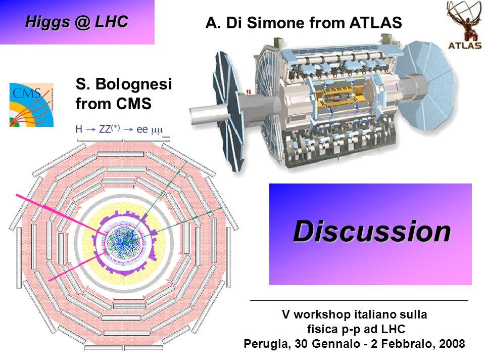 S. Bolognesi from CMS Discussion V workshop italiano sulla fisica p-p ad LHC Perugia, 30 Gennaio - 2 Febbraio, 2008 A. Di Simone from ATLAS Higgs @ LH