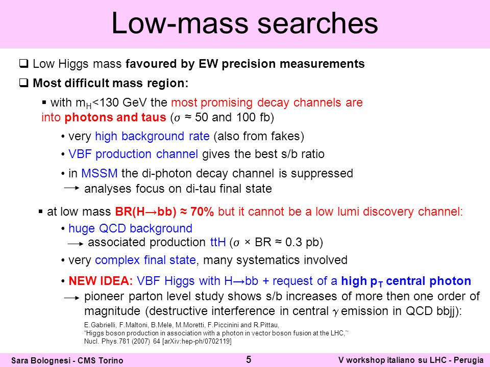 Low-mass searches Low Higgs mass favoured by EW precision measurements Most difficult mass region: with m H <130 GeV the most promising decay channels are into photons and taus ( 50 and 100 fb) very high background rate (also from fakes) VBF production channel gives the best s/b ratio in MSSM the di-photon decay channel is suppressed analyses focus on di-tau final state at low mass BR(Hbb) 70% but it cannot be a low lumi discovery channel: associated production ttH ( × BR 0.3 pb) very complex final state, many systematics involved huge QCD background 5 Sara Bolognesi - CMS Torino V workshop italiano su LHC - Perugia E.Gabrielli, F.Maltoni, B.Mele, M.Moretti, F.Piccinini and R.Pittau, Higgs boson production in association with a photon in vector boson fusion at the LHC, Nucl.