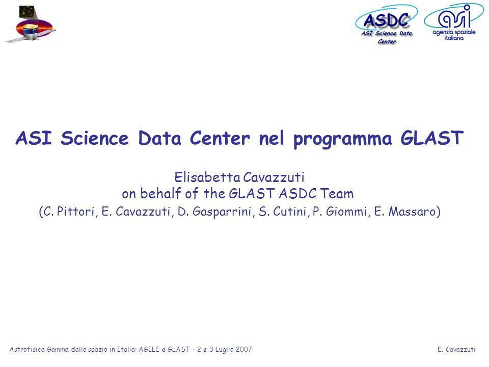 E. Cavazzuti Astrofisica Gamma dallo spazio in Italia: AGILE e GLAST - 2 e 3 Luglio 2007 ASI Science Data Center nel programma GLAST Elisabetta Cavazz
