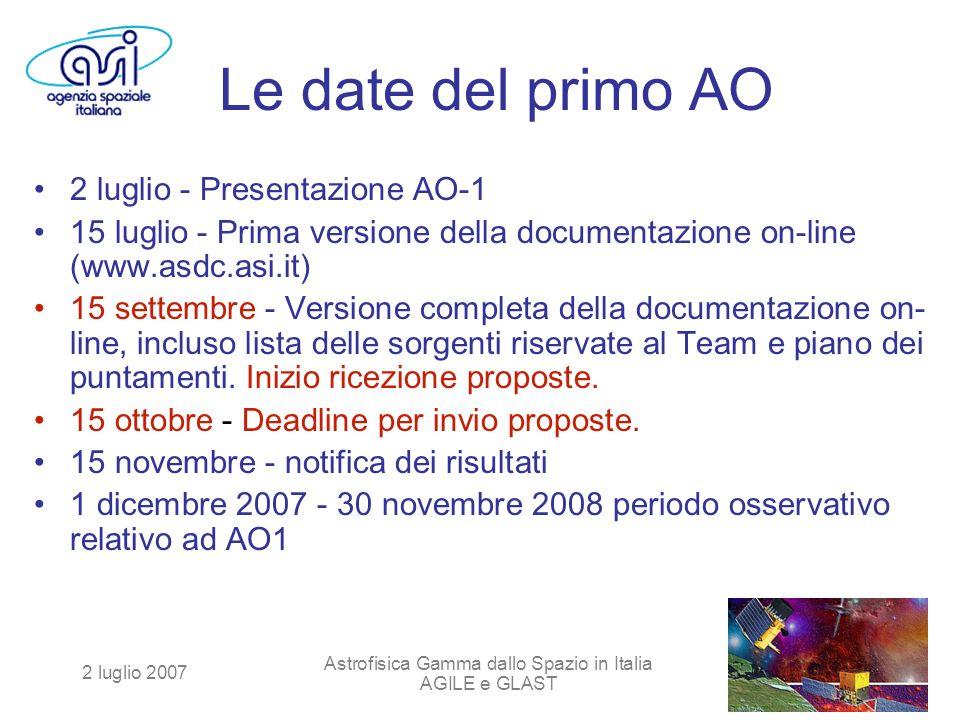 2 luglio 2007 Astrofisica Gamma dallo Spazio in Italia AGILE e GLAST Le date del primo AO 2 luglio - Presentazione AO-1 15 luglio - Prima versione della documentazione on-line (www.asdc.asi.it) 15 settembre - Versione completa della documentazione on- line, incluso lista delle sorgenti riservate al Team e piano dei puntamenti.