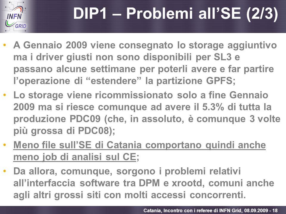 Enabling Grids for E-sciencE Catania, Incontro con i referee di INFN Grid, 08.09.2009 - 18 DIP1 – Problemi allSE (2/3) A Gennaio 2009 viene consegnato