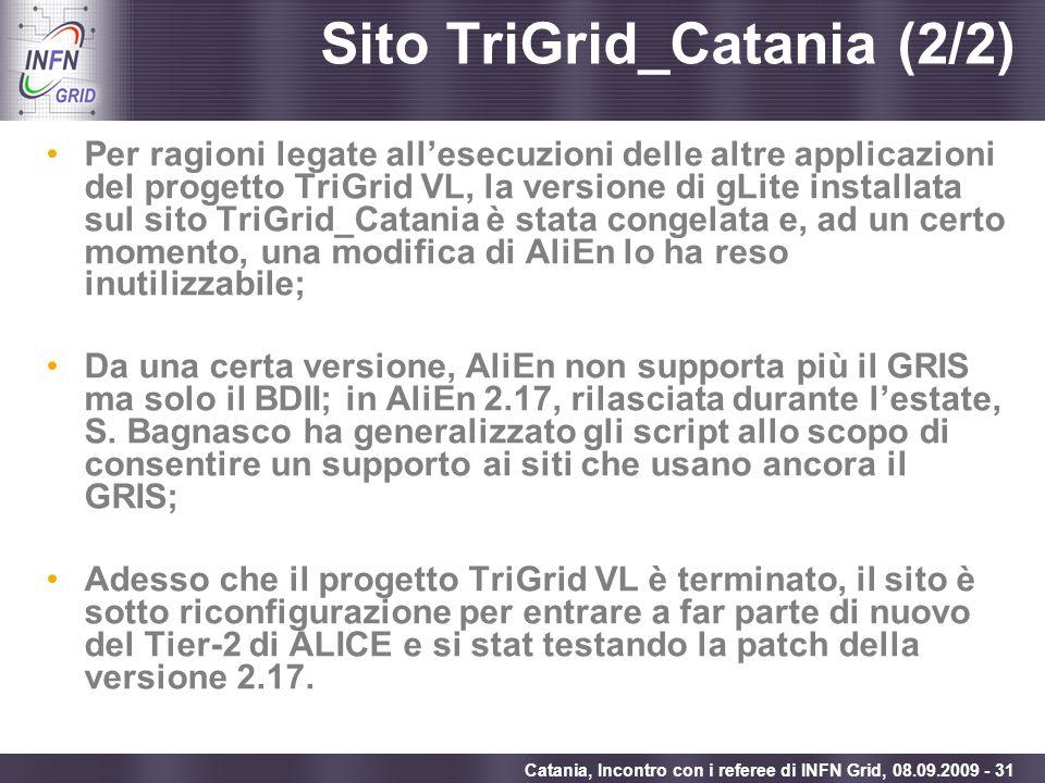 Enabling Grids for E-sciencE Catania, Incontro con i referee di INFN Grid, 08.09.2009 - 31 Sito TriGrid_Catania (2/2) Per ragioni legate allesecuzioni