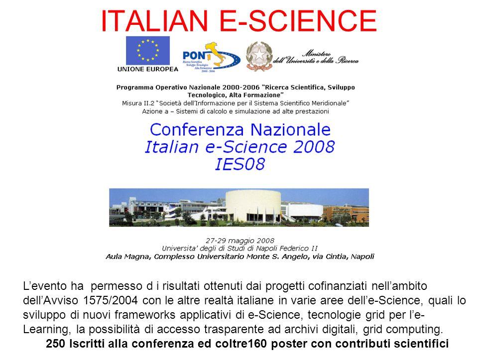 ITALIAN E-SCIENCE Levento ha permesso d i risultati ottenuti dai progetti cofinanziati nellambito dellAvviso 1575/2004 con le altre realtà italiane in varie aree delle-Science, quali lo sviluppo di nuovi frameworks applicativi di e-Science, tecnologie grid per le- Learning, la possibilità di accesso trasparente ad archivi digitali, grid computing.