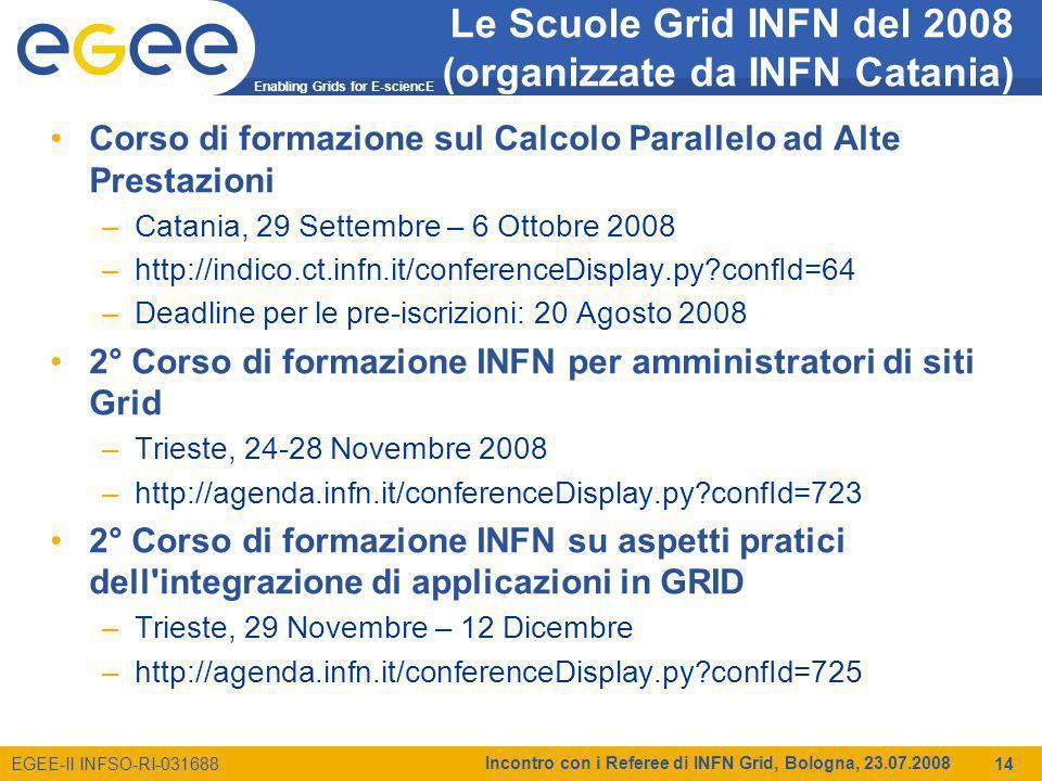 Enabling Grids for E-sciencE EGEE-II INFSO-RI-031688 Incontro con i Referee di INFN Grid, Bologna, 23.07.2008 14 Le Scuole Grid INFN del 2008 (organizzate da INFN Catania) Corso di formazione sul Calcolo Parallelo ad Alte Prestazioni –Catania, 29 Settembre – 6 Ottobre 2008 –http://indico.ct.infn.it/conferenceDisplay.py?confId=64 –Deadline per le pre-iscrizioni: 20 Agosto 2008 2° Corso di formazione INFN per amministratori di siti Grid –Trieste, 24-28 Novembre 2008 –http://agenda.infn.it/conferenceDisplay.py?confId=723 2° Corso di formazione INFN su aspetti pratici dell integrazione di applicazioni in GRID –Trieste, 29 Novembre – 12 Dicembre –http://agenda.infn.it/conferenceDisplay.py?confId=725