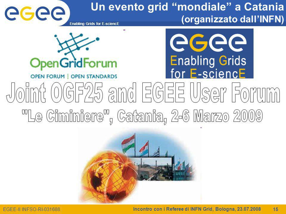 Enabling Grids for E-sciencE EGEE-II INFSO-RI-031688 Incontro con i Referee di INFN Grid, Bologna, 23.07.2008 15 Un evento grid mondiale a Catania (or