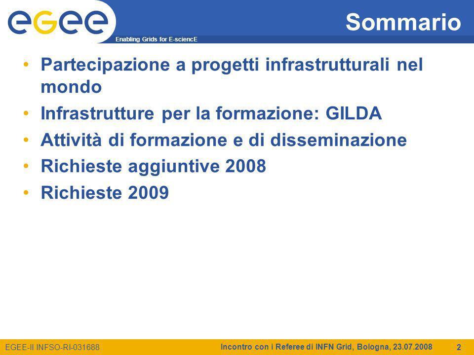 Enabling Grids for E-sciencE EGEE-II INFSO-RI-031688 Incontro con i Referee di INFN Grid, Bologna, 23.07.2008 2 Sommario Partecipazione a progetti infrastrutturali nel mondo Infrastrutture per la formazione: GILDA Attività di formazione e di disseminazione Richieste aggiuntive 2008 Richieste 2009