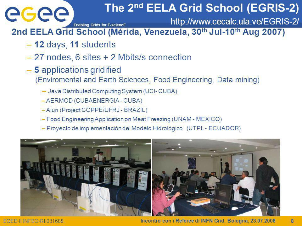 Enabling Grids for E-sciencE EGEE-II INFSO-RI-031688 Incontro con i Referee di INFN Grid, Bologna, 23.07.2008 8 2nd EELA Grid School (Mérida, Venezuela, 30 th Jul-10 th Aug 2007) – 12 days, 11 students – 27 nodes, 6 sites + 2 Mbits/s connection – 5 applications gridified (Enviromental and Earth Sciences, Food Engineering, Data mining) – Java Distributed Computing System (UCI- CUBA) – AERMOD (CUBAENERGIA - CUBA) – Aiuri (Project COPPE/UFRJ - BRAZIL) – Food Engineering Application on Meat Freezing (UNAM - MEXICO) – Proyecto de implementación del Modelo Hidrológico (UTPL - ECUADOR) The 2 nd EELA Grid School (EGRIS-2) http://www.cecalc.ula.ve/EGRIS-2/