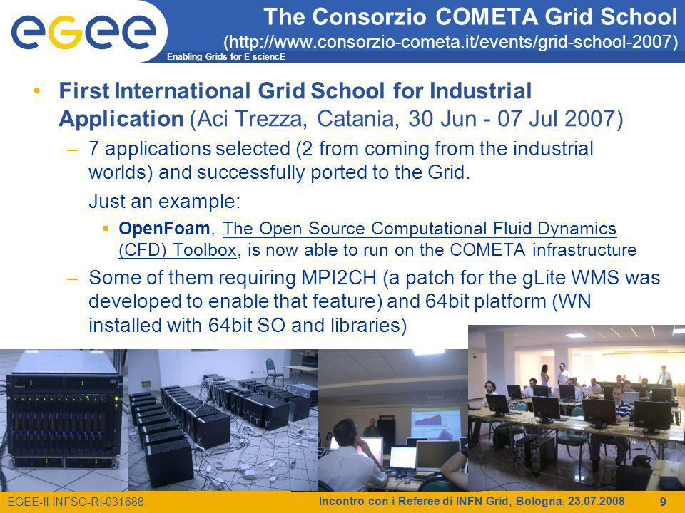 Enabling Grids for E-sciencE EGEE-II INFSO-RI-031688 Incontro con i Referee di INFN Grid, Bologna, 23.07.2008 9 The Consorzio COMETA Grid School (http://www.consorzio-cometa.it/events/grid-school-2007) First International Grid School for Industrial Application (Aci Trezza, Catania, 30 Jun - 07 Jul 2007) –7 applications selected (2 from coming from the industrial worlds) and successfully ported to the Grid.